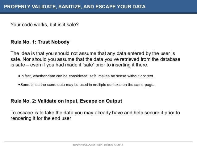 PROPERLY VALIDATE, SANITIZE, AND ESCAPE YOUR DATA Your code works, but is it safe? Rule No. 1: Trust Nobody The idea is th...