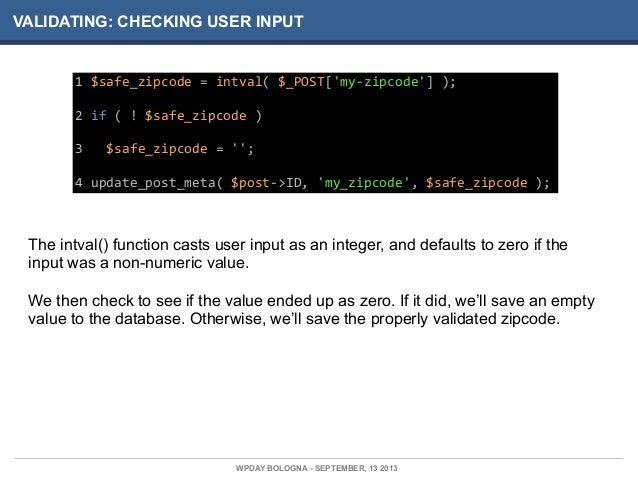 VALIDATING: CHECKING USER INPUT 1  $safe_zipcode  =  intval(  $_POST['my-‐zipcode']  ); 2  if  (  !  $s...