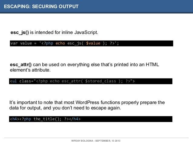 ESCAPING: SECURING OUTPUT esc_js() is intended for inline JavaScript. var  value  =  '<?php  echo  esc_js(  $v...