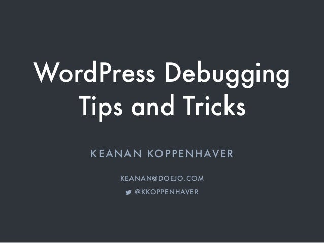 WordPress Debugging Tips and Tricks KEANAN KOPPENHAVER KEANAN@DOEJO.COM ! @KKOPPENHAVER