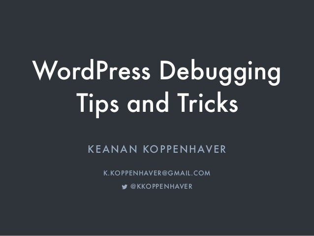 WordPress Debugging Tips and Tricks KEANAN KOPPENHAVER K.KOPPENHAVER@GMAIL.COM @KKOPPENHAVER