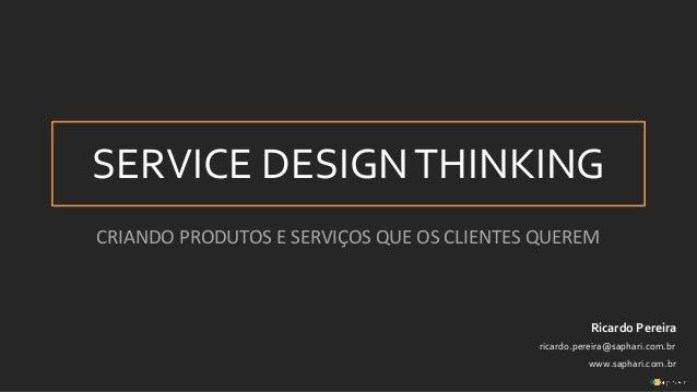 SERVICE DESIGNTHINKING CRIANDO PRODUTOS E SERVIÇOS QUE OS CLIENTES QUEREM ricardo.pereira@saphari.com.br www.saphari.com.b...