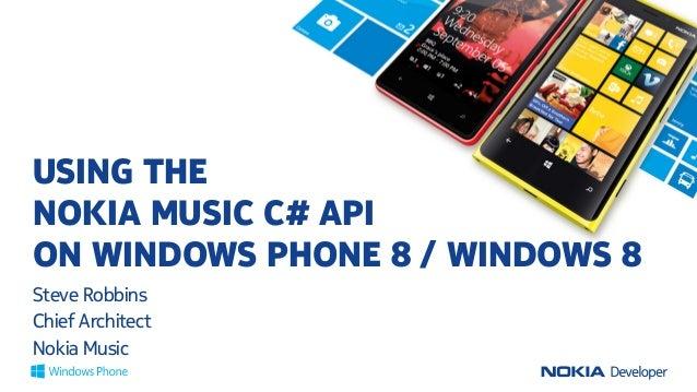USING THE NOKIA MUSIC C# API ON WINDOWS PHONE 8 / WINDOWS 8 Steve Robbins Chief Architect Nokia Music