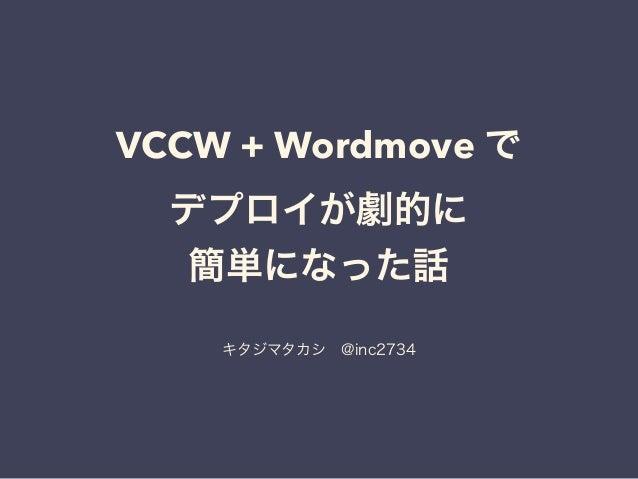 VCCW + Wordmove で デプロイが劇的に 簡単になった話 キタジマタカシ@inc2734