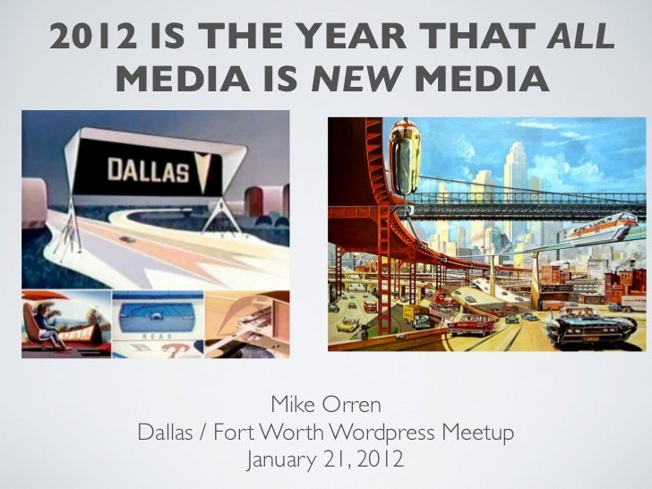 2012 IS THE YEAR THAT ALL   MEDIA IS NEW MEDIA                  Mike Orren   Dallas / Fort Worth Wordpress Meetup         ...