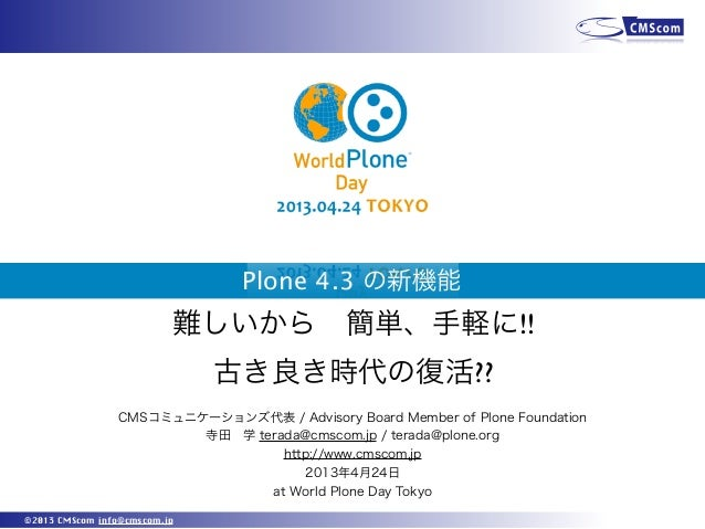 ©2013 CMScom info@cmscom.jpPlone 4.3 の新機能CMSコミュニケーションズ代表 / Advisory Board Member of Plone Foundation寺田学 terada@cmscom.jp ...
