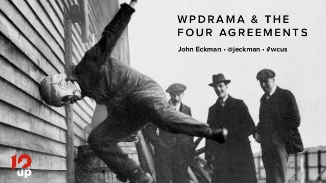 John Eckman •@jeckman •#wcus • 10up.com W P D R A M A & T H E F O U R AG R E E M E N T S John Eckman •@jeckman •#wcus