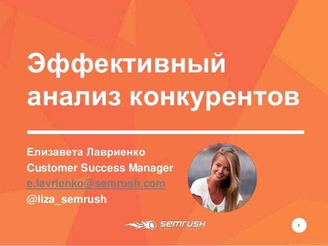 Эффективный анализ конкурентов 1 Елизавета Лавриенко Customer Success Manager e.lavrienko@semrush.com @liza_semrush