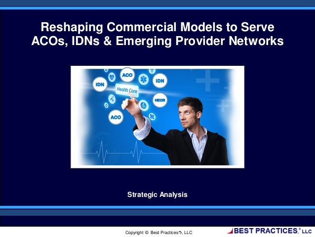 Reshaping Commercial Models to Serve ACOs, IDNs & Emerging Provider Networks Strategic Analysis Copyright © Best Practices...