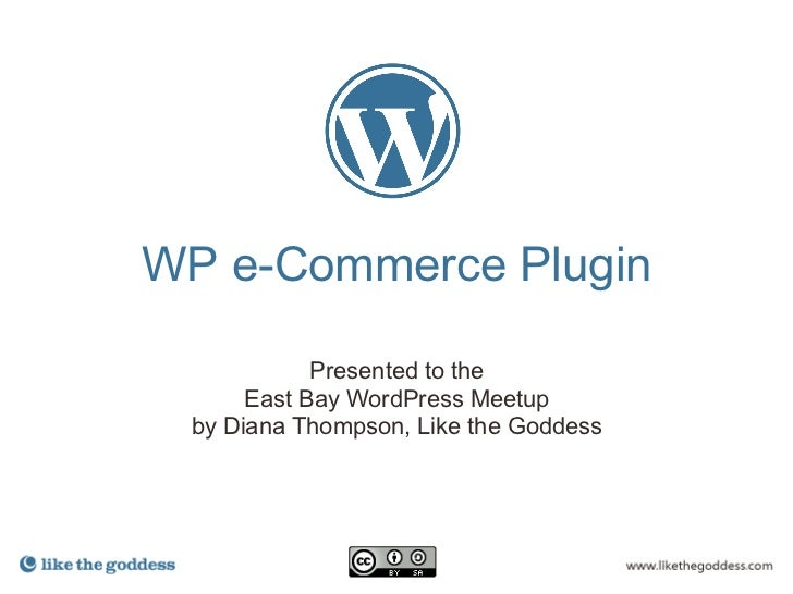 WP e-Commerce Plugin            Presented to the      East Bay WordPress Meetup by Diana Thompson, Like the Goddess