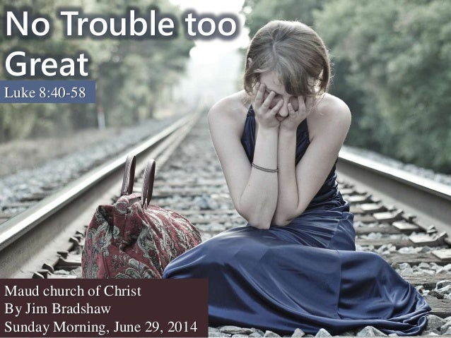 No Trouble too Great Luke 8:40-58 Maud church of Christ By Jim Bradshaw Sunday Morning, June 29, 2014