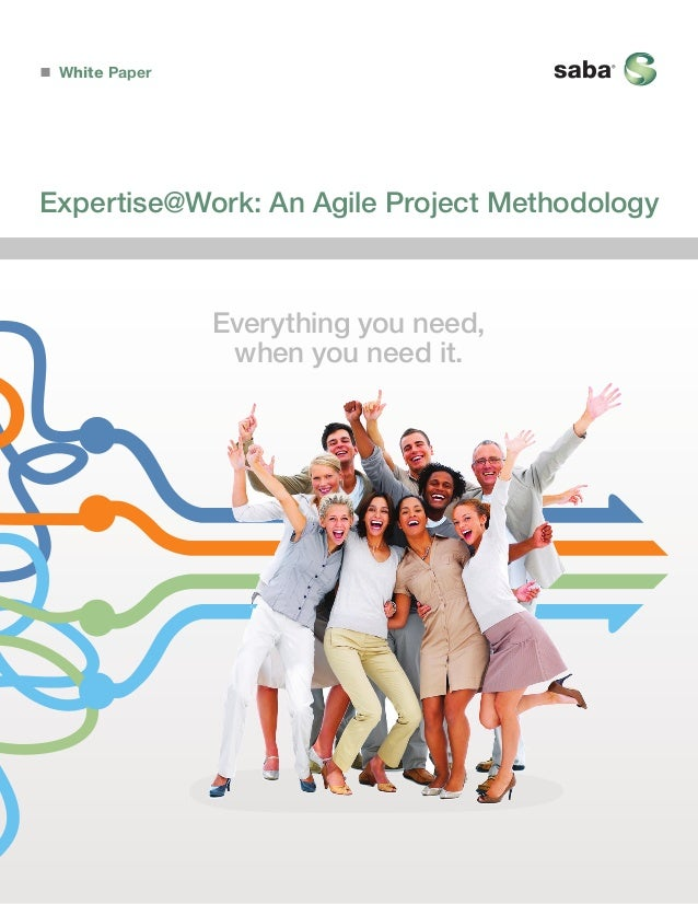 White Paper  Expertise@Work: An Agile Project Methodology  Everything you need, when you need it.
