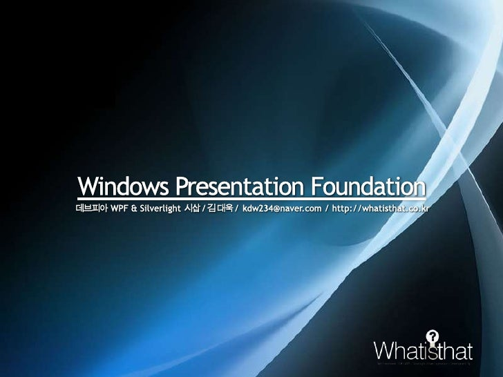 Windows Presentation Foundation<br />데브피아WPF & Silverlight시삽 / 김 대욱 / kdw234@naver.com / http://whatisthat.co.kr<br />