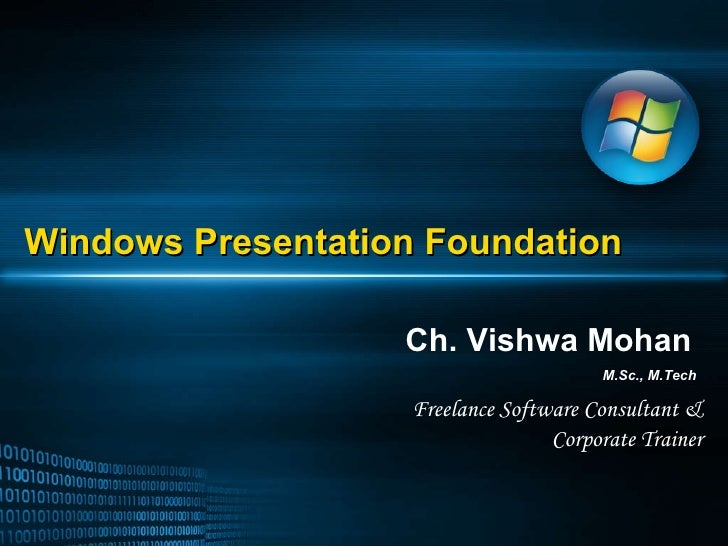 Windows Presentation Foundation Ch. Vishwa Mohan M.Sc., M.Tech Freelance Software Consultant & Corporate Trainer