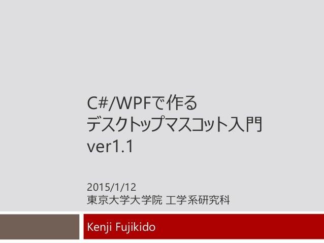 C#/WPFで作る デスクトップマスコット入門 ver1.1 2015/1/12 東京大学大学院 工学系研究科 Kenji Fujikido
