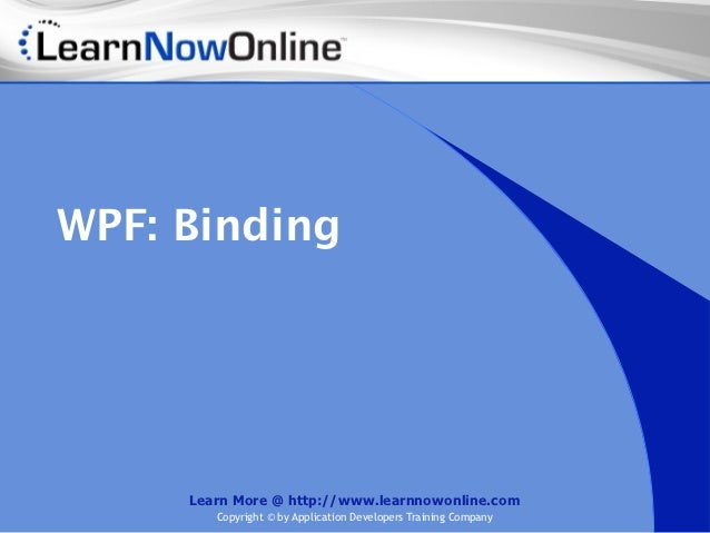 WPF: Binding     Learn More @ http://www.learnnowonline.com        Copyright © by Application Developers Training Company