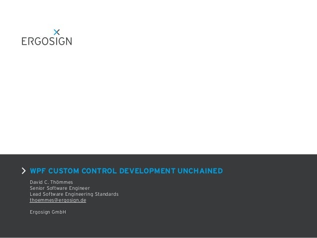 WPF CUSTOM CONTROL DEVELOPMENT UNCHAINED David C. Thömmes Senior Software Engineer Lead Software Engineering Standards tho...