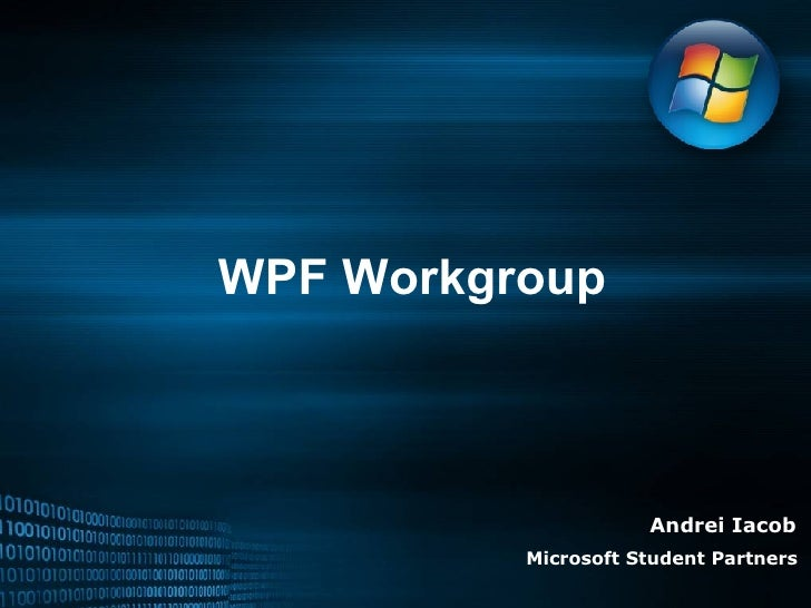 WPF Workgroup Andrei Iacob Microsoft Student Partners