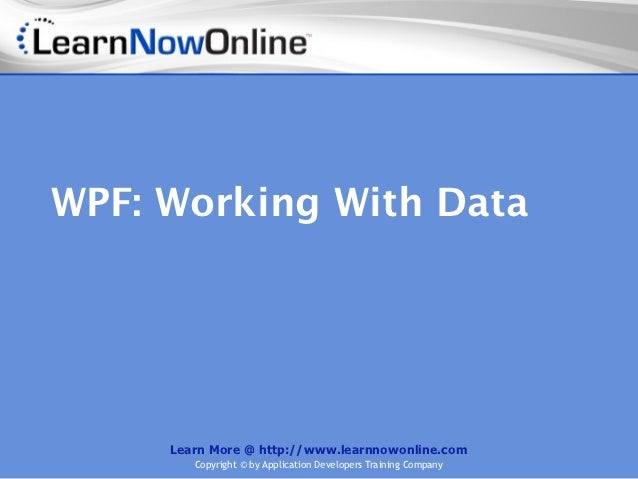 WPF: Working With Data     Learn More @ http://www.learnnowonline.com        Copyright © by Application Developers Trainin...