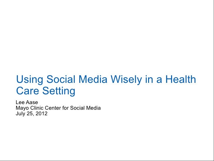 Using Social Media Wisely in a HealthCare SettingLee AaseMayo Clinic Center for Social MediaJuly 25, 2012