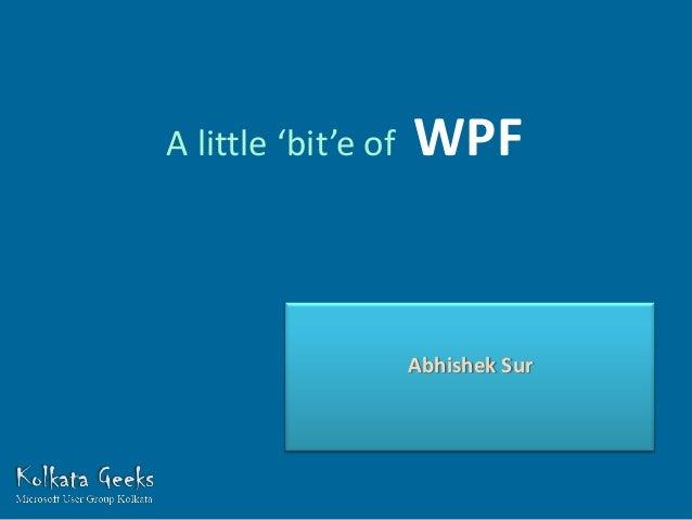 A little 'bit'e of   WPF                     Abhishek Sur