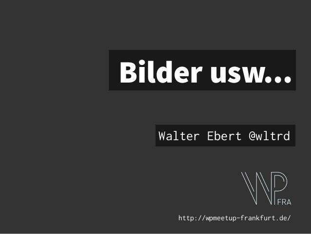 Bilder usw... Walter Ebert @wltrd http://wpmeetup-frankfurt.de/