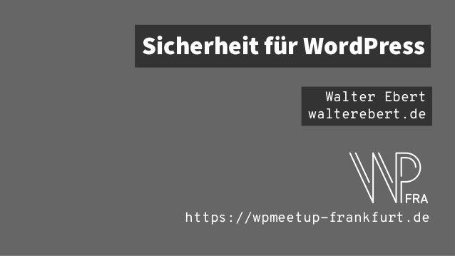 Sicherheit für WordPress Walter Ebert walterebert.de https://wpmeetup-frankfurt.de