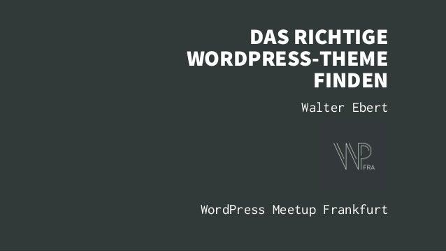 DAS RICHTIGE WORDPRESS-THEME FINDEN Walter Ebert WordPress Meetup Frankfurt