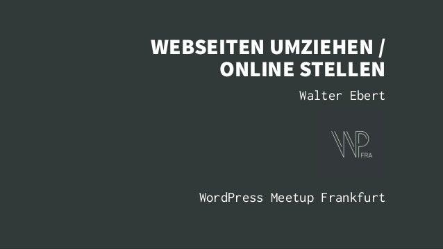 WEBSEITEN UMZIEHEN / ONLINE STELLEN Walter Ebert WordPress Meetup Frankfurt