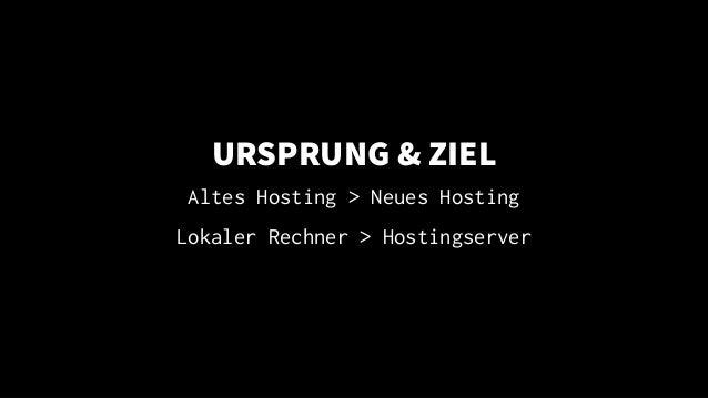 URSPRUNG & ZIEL Altes Hosting > Neues Hosting Lokaler Rechner > Hostingserver