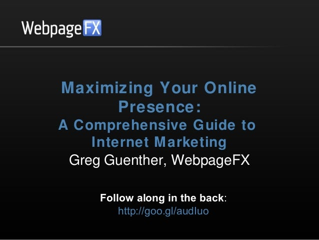 Maximizing Your Online Presence: A Comprehensive Guide to Internet Marketing Greg Guenther, WebpageFX Follow along in the ...