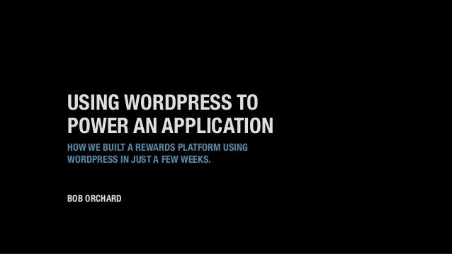 USING WORDPRESS TO POWER AN APPLICATION HOW WE BUILT A REWARDS PLATFORM USING WORDPRESS IN JUST A FEW WEEKS. BOB ORCHARD