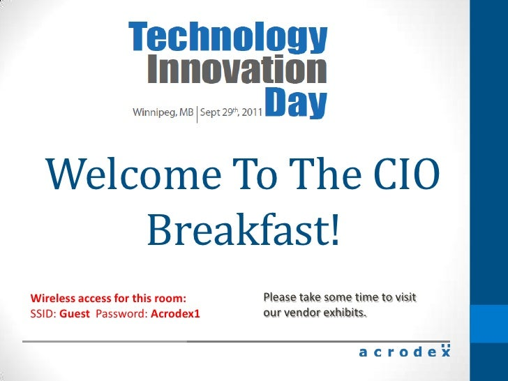 WelcomeTo The CIO Breakfast!<br />Please take some time to visitour vendor exhibits.<br />Wireless access for this room: S...