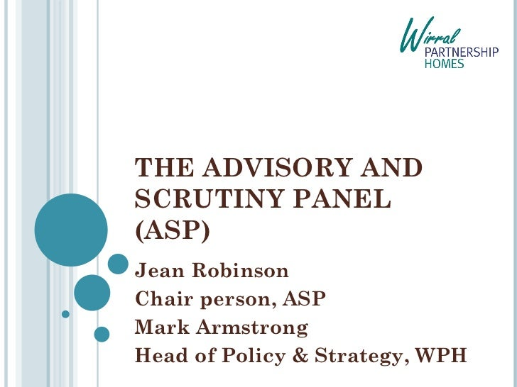 THE ADVISORY AND SCRUTINY PANEL (ASP) Jean Robinson  Chair person, ASP Mark Armstrong Head of Policy & Strategy, WPH
