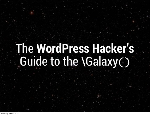 The WordPress Hacker's                  Guide to the Galaxy()Saturday, March 2, 13
