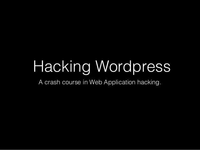 Hacking Wordpress A crash course in Web Application hacking.
