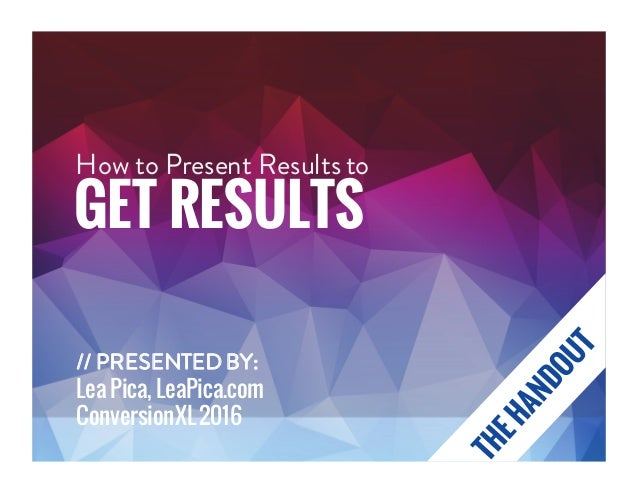 How to Present Results to GET RESULTS // PRESENTEDBY: Lea Pica, LeaPica.com ConversionXL2016