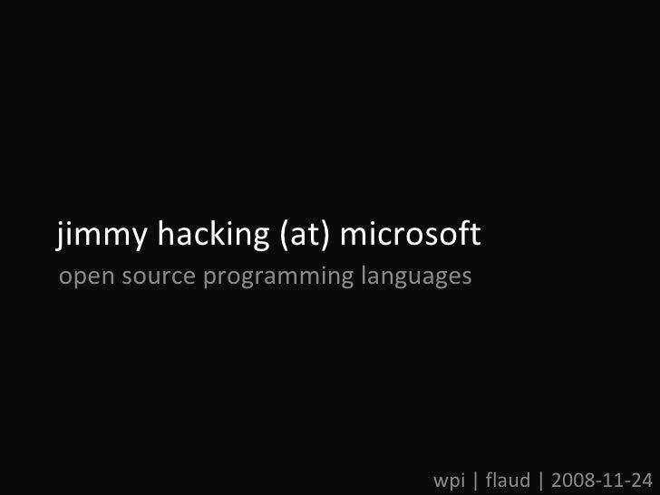 jimmy hacking (at) microsoft wpi | flaud | 2008-11-24 open source programming languages