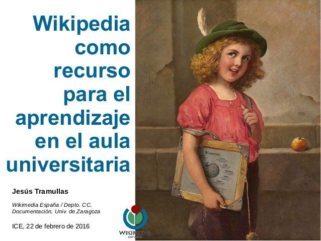 Wikipedia como recurso para el aprendizaje en el aula universitaria Jesús Tramullas Wikimedia España / Depto. CC. Document...