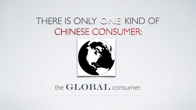 THERE IS ONLY the global consumer. ONE KIND OF 