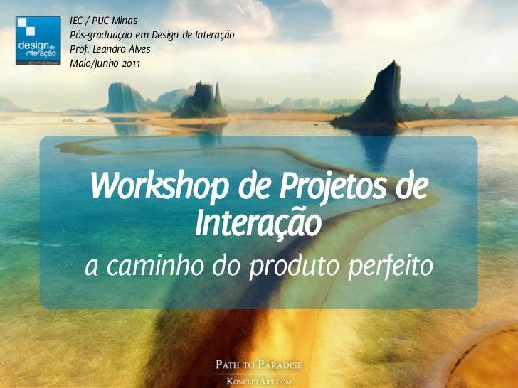 IEC / PUC MinasPós-graduação em Design de InteraçãoProf. Leandro AlvesMaio/Junho 2011    Workshop de Projetos de          ...