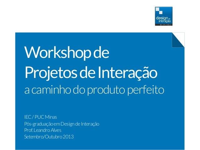 Workshopde ProjetosdeInteração acaminhodoprodutoperfeito IEC/PUCMinas Pós-graduaçãoemDesigndeInteração Prof.LeandroAlves S...