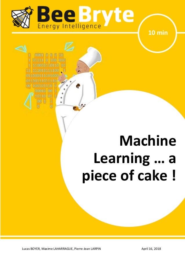 Lucas BOYER, Maxime LAHARRAGUE, Pierre-Jean LARPIN April 16, 2018 Machine Learning … a piece of cake! 10 min Machine Learn...