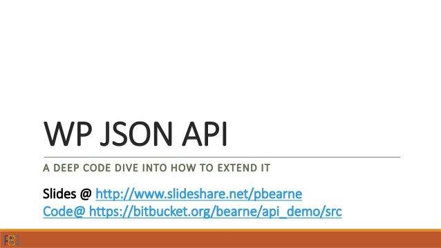 WP JSON API A DEEP CODE DIVE INTO HOW TO EXTEND IT Slides @ http://www.slideshare.net/pbearne Code@ https://bitbucket.org/...