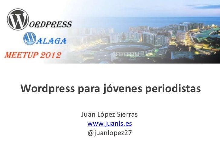 Wordpress para jóvenes periodistas           Juan López Sierras             www.juanls.es             @juanlopez27
