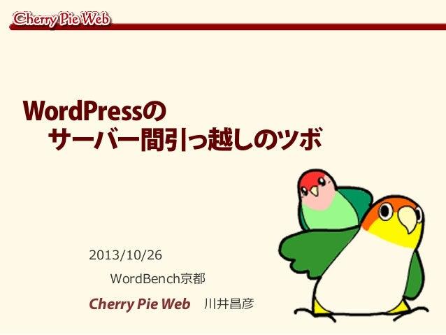 WordPressの  サーバー間引っ越しのツボ  2013/10/26 WordBench京都  Cherry Pie Web 川井昌彦
