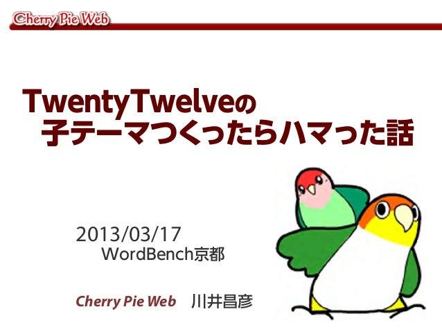 TwentyTwelveの 子テーマつく   ったらハマった話  2013/03/17    WordBench京都  Cherry Pie Web 川井昌彦
