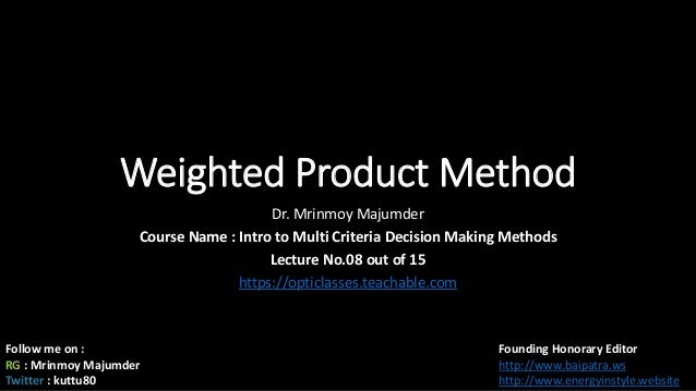 Weighted Product Method Dr. Mrinmoy Majumder Course Name : Intro to Multi Criteria Decision Making Methods Lecture No.08 o...