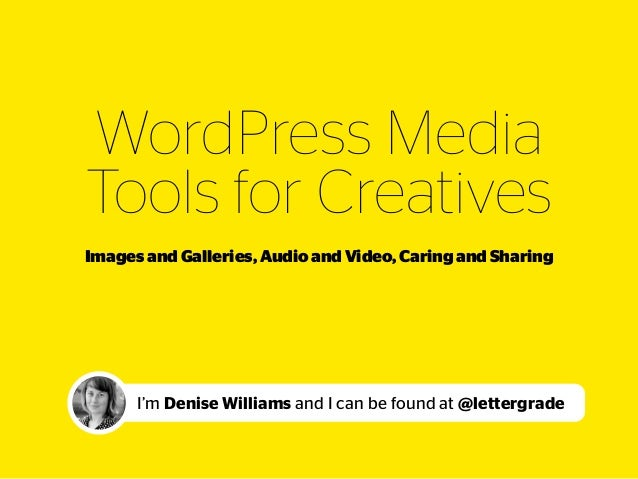 WordPress Media  Tools for Creatives I'm Denise Williams and I can be found at @lettergrade Images and Galleries, Audio a...