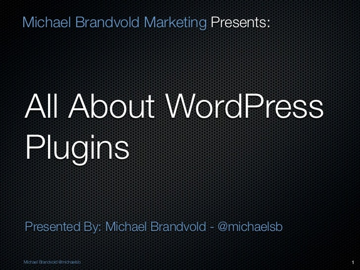 Michael Brandvold Marketing Presents:All About WordPressPluginsPresented By: Michael Brandvold - @michaelsbMichael Brandvo...